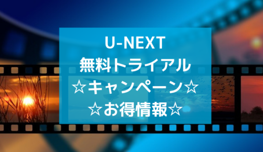U-NEXT(ユーネクスト)無料トライアルキャンペーン!割引クーポン情報
